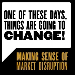 """""""One of these days, things are going to change!"""" How do you make sense of market disruption?"""