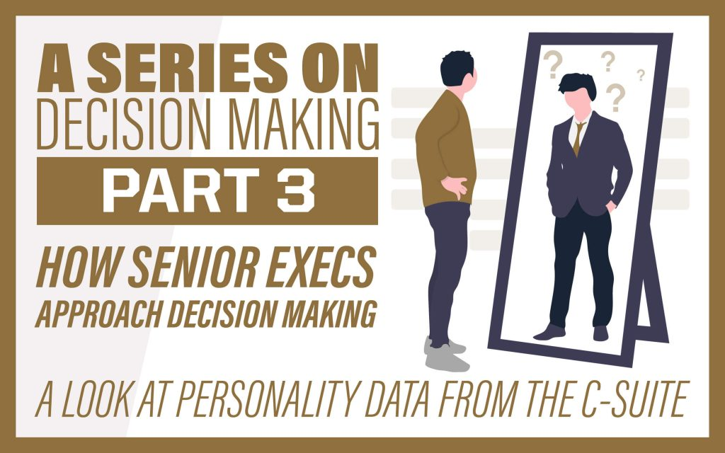 A Series on Decision Making Part 3: How Senior Execs Approach Decision Making: A Look at Personality Data from the C-Suite