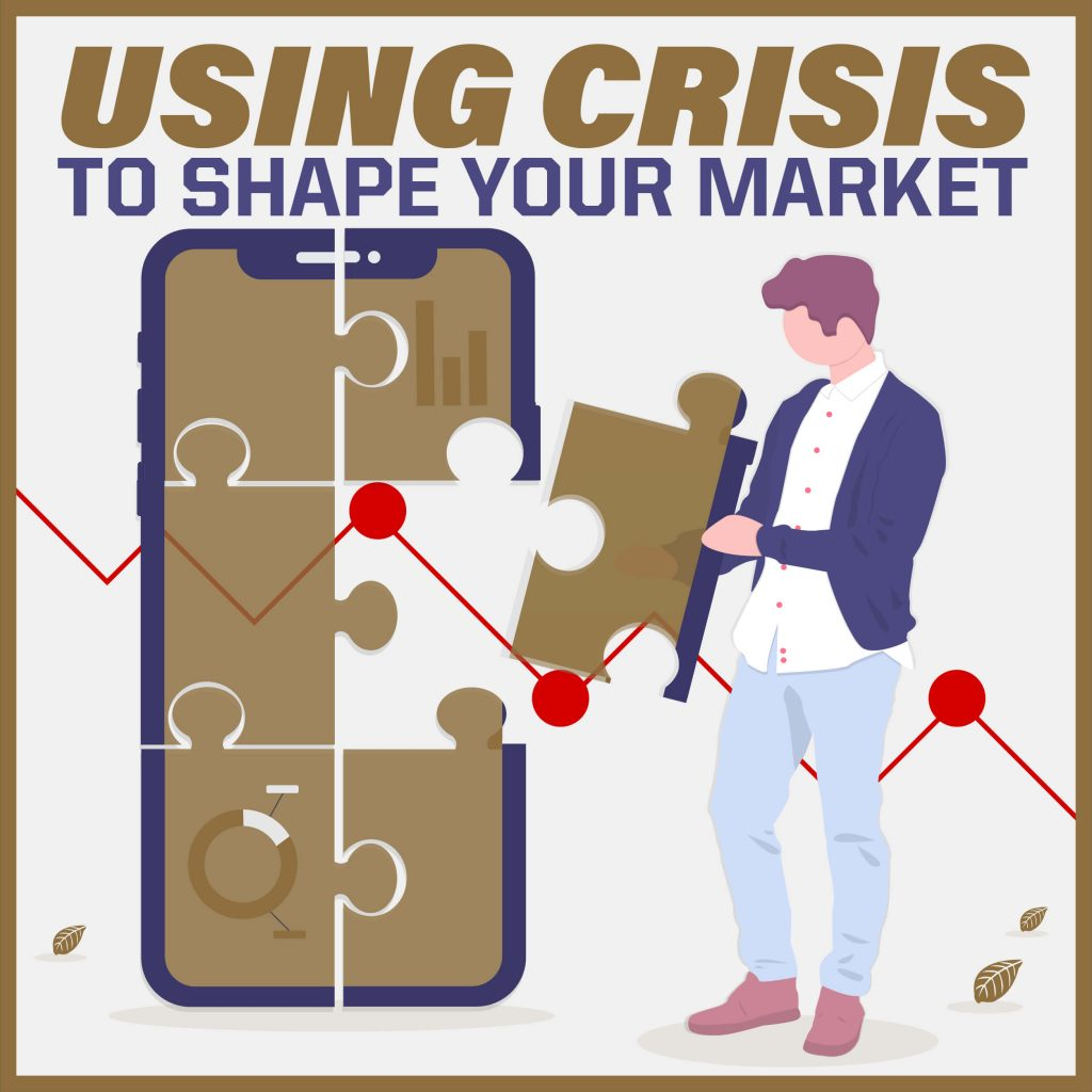 Using Crisis to Shape Your Market